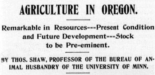 "Headline from Ranch and Range, a newspaper from Washington state, August 13, 1898, reads: ""Agriculture in Oregon. Remarkable resources, present condition and future developement, stock to be pre-eminent. By Thos. Shaw, professor of the bureau of animal husbandry of the University of Minnesota."""