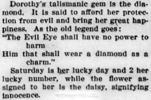 """Text reads: Dorothy's talismanic gem is the diamond. It is said to afford her protection from evil and bring her great happiness. As the old legend goes: """"The Evil Eye shall have no power to harm him that shall wear a diamond as a charm."""" Saturday is her lucky day and 2 her lucky number, while the flower assigned to her is the daisy, signifying innocence."""