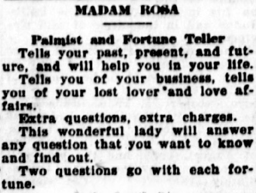 Classified advertisement reads: Madam Rosa: palmist and fortune teller. Tells your past, present and future, and will help you in your life. Tells you of your business, tells you of your lost lover and love affairs. Extra questions, extra charges. This wonderful lady will answer any question that you want to know and find out. Two questions go with each fortune.