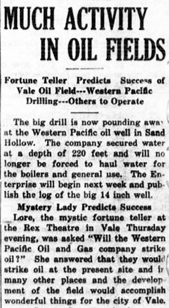 "Newspaper article reads: Much Activity in Oil Fields: fortune teller predicts success of Vale oil field - Western Pacific Drilling - others to operate. The big drill is now pounding away at the Western Pacific oil well in Sand Hollow. The company secured water at a depth of 220 feet and will no longer be forced to haul water for the boilers and general use. The Enterprise will begin next week and publish the log of the bog 14 inch well. Mystery Lady Predicts Success. Lore, the mystic fortune teller at the Rex Theatre in Vale Thursday evening, was asked ""Will the Western Pacific Oil and Gas company strike oil?"" She answered that they would strike oil at the present site and in many other places and the development of the field would accomplish wonderful things for the city of Vale."