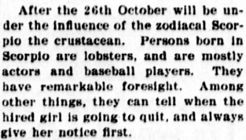 """Text reads: """"After the 26th of October will be under the influence of the zodiacal Scorpio the crustacean. Persons born in Scorpio are lobsters, and are mostly actors and baseball players. They have remarkable foresight. Among other things, they can tell when the hired girl is going to quit, and always give her notice first."""""""