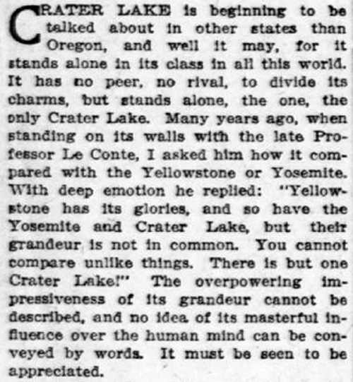 "Newspaper article reads: Crater Lake is beginning to be talked about in other states than Oregon, and well it may, for it stands alone in its class in all this world. It has no peer, no rival, to divide its charms, but stands alone, the one, the only Crater Lake. Many years ago, when standing on its walls with the late Professor Le Conte, I asked him how it compared with the Yellowstone or Yosemite. With deep emotion he replied: ""Yellowstone has its glories, and so have the Yosemite and Crater Lake, but their grandeur is not in common. You cannot compare unlike things. There is but one Crater Lake!"" The overpowering impressiveness of its grandeur cannot be described, and no idea of its masterful influence over the human mind can be conveyed by words. It must be seen to be appreciated."