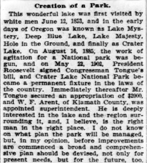 Newspaper article reads: Creation of a Park. This wonderful lake was first visited by white men June 12, 1853, and in the early days of Oregon was known as Lake Mystery, Deep Blue Lake, Lake Majesty, Hole in the Ground, and finally as Crater Lake. On August 16, 1885, the work of agitation for a National Park was begun, and on May 22, 1902, President Roosevelt signed Congressman TOngue's bill, and Crater Lake National Park became a permanent fixture in the laws of the country. Immediately thereafter Mr. Tongue secured an appropriation of $2000, and W.F. Arent, of Klamath County, was appointed superintendent. He is deeply interested in the lake and the region surrounding it, and I believe, Is the right man in the right place. I do not know on what plan the park will be managed, but, in my opinion, before improvements are commenced a broad and comprehensive plan should be devised, not only for present needs, but for the future too.