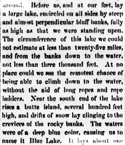 "Excerpt from the first published description of Crater Lake, written by Chauncy Nye: ""Before us, and at our feet, lay a large lake, encircled on all sides by steep and almost perpendicular bluff banks, fully as high as that we were standing upon. The circumference of this lake was could not estimate at less than twenty-five miles, and from the banks down to the water, not less than three thousand feet. At no place could we see the remotest chance of being able to climb down to the water, without aid of long ropes and rope ladders. Near the south end of the lake rises a butte island, several hundred feet high, and drifts of snow lay clinging to the crevices of the rocky banks. The waters were of a deep blue color, causing us to name it Blue Lake."