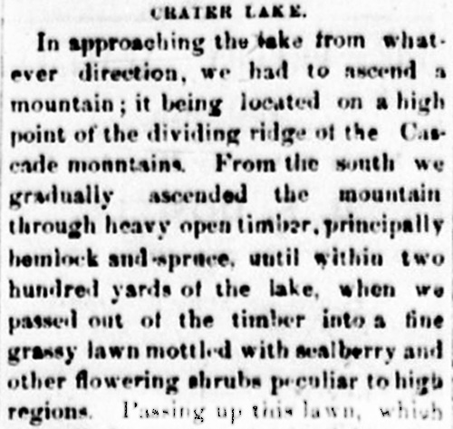 Newspaper clipping reads: Crater Lake. In approaching the lake from whatever direction, we had to ascend a mountain; it being located on a high point of the dividing ridge of the cascade mountains. From the south we gradually ascended the mountain through heavy open timber, principally hemlock and spruce, until within two hundred yards of the lake, when we passed out of the timber into a fine grassy lawn mottled with sealberry and other flowering shrubs peculiar to high regions.
