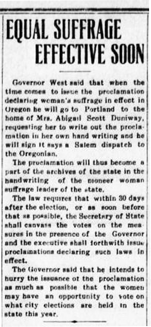 "Newspaper article reads: ""Equal Suffrage Effective Soon. Governor West said that when the time comes to issue the proclamation declaring women's suffrage in effect in Oregon he will go to Portland to the home of Mrs. Abigail Scott Duniway, requesting her to write out the proclamation in her own handwriting and he will sign it says a Salem dispatch to the Oregonian. The proclamation will thus become a part of the archives of the state in the handwriting of the pioneer women suffrage leader of the state. The law requires that within 30 days after the election, or as soon before that as possible, the Secretary of State shall canvass the votes on the measures in the presence of the Governor and the executive shall forthwith issue proclamations declaring such laws in effect. The Governor said that he intends to hurry the issuance of the proclamation as much as possible that the women may have an opportunity to vote on what city elections are held in the state this year."""