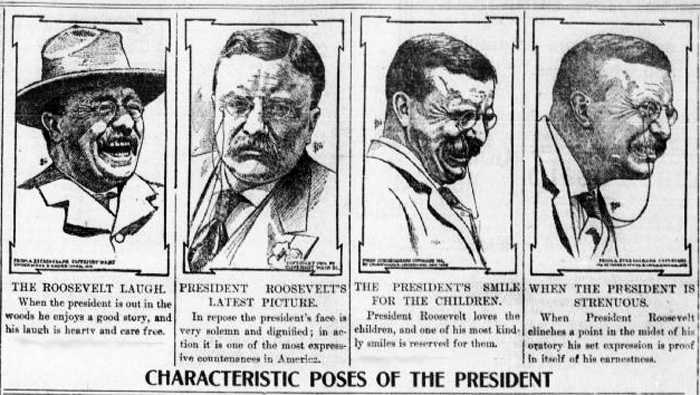 "Newspaper clipping features four illustrations of THeadore Roosevelt, each portraying a different facial expression. Text reads: ""Characteristic Poses of the President. The Roosevelt Laugh - When the president is out in the woods he enjoys a good story, and his laugh is hearty and care free. President Roosevelts Latest Picture - In repose the president's face is very solumn and dignified; in action it is one of the most expressive countenances in America. The President's Smile for the Children - President Roosevelt loves the children, and one of his most kindly smiles is reserved for them. When the President is Strenuous - When President Roosevelt clinches a point in the midst of his oratory, his set expression is proof in itself of his earnestness."""