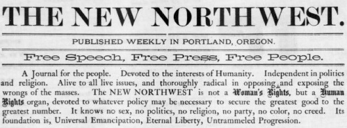"Clipping from The New Northwest newspaper reads: ""The New Northwest: Published in Portland, Oregon. Free Speech, free press, free people. A journal for the people. Devoted to the interests of Humanity. Independent in politics and religion. Alive to all issues, and thouroughly radical in opposing and exposing the wrongs of the masses. The New Northwest is not a woman's rights, but a human rights organ, devoted to whatever policy may be necessary to secure the greatest good to the greatest number. It knows no sex, no politics, no religion, no party, no color, no creed. Its foundation is, Universal Emancipation, Eternal Liberty, Untrammeled Progression."""