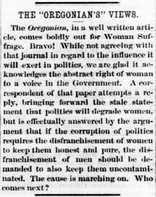 "A newspaper clipping from The New Northwest reads: The ""Oregonian's"" Views. The Oregonian, in a well written article, comes boldly out for Woman Suffrage. Bravo! While not agreeing with that journal in regard to the influence it will exert in politics, we are glad it acknowledges the abstract right of women to a voice in the Government. A correspondent of that paper attempts a reply, bringing forward the stale statement that politics will degrade women, but is effectually answered by the argument that if the corruption of politics requires the disenfranchisement of women to keep them honest and pure, the disenfranchisement of men should be demanded to also keep them uncontaminated. The cause is marching on. Who comes next?"""