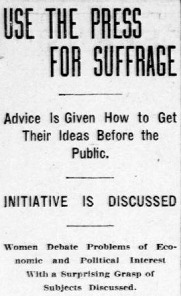 "Newspaper clipping reads: ""Use the press for suffrage. Advice is given on how to get their ideas before the public. Initiative is discussed. Women debate problems of economic and political interest with a surprising grasp of subjects discussed."""