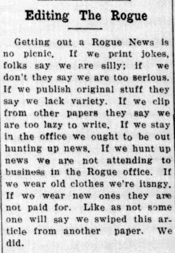 "Clipping from the Rogue News says: ""Editing the Rogue: Getting out a Rogue News is no picnic. If we print jokes, folks say we are silly; if we don't they say we are too serious. If we publish original stuff they say we lack variety. If we clip from other papers they say we are too lazy to write. If we stay in the office we ought to be out hunting up news. If we hunt up news we are not attending to business in the Rogue office. If we wear old clothes we're stingy. If we wear new clothes they are not paid for. Like as not some one will say we swiped this article from another paper. We did."