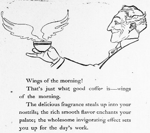 "Advertisement for coffee shows a drawing of a man holding a coffee cup with wings coming out of it. Text reads, ""Wings of the morning! That's just what good coffee is - wings of the morning. The delicious fragrance steals up into your nostrils, the rich smooth flavor enchants your palate; the wholesome invigorating effect sets you up for the day's work."""