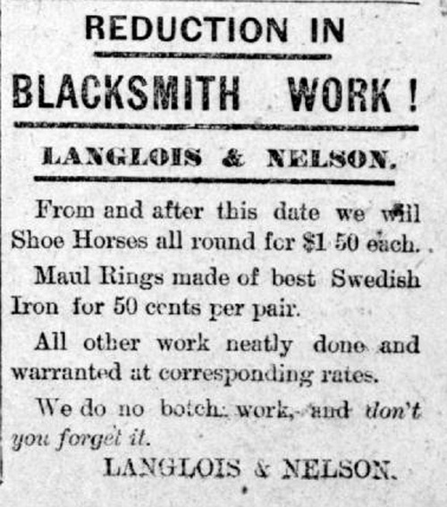 """Advertisement reads: """"Reduction in Blacksmith work! Langlois & Nelson. From and after this date we will Shoe Horses all round for $1.50 each. Maul Rings made of best Swedish Iron for 50 cents per pair. All other work neatly done and warranted at corresponding rates. We do no botch work, and don't you forget it. Langlois & Nelson."""""""