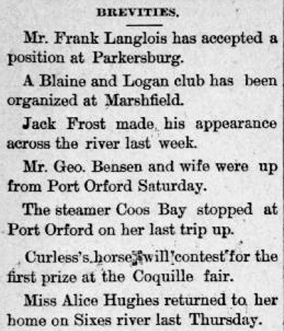 "Clipping reads: ""Brevities: Mr. Frank Langlois has accepted a position at Parkersburg. A Blaine and Logan club has been organized at Marshfield. Jack Frost made his appearnce across the river last week. Mr. Geo. Bensen and wife were up from Port Orford Saturday. The steamer Coos Bay stopped at Port Orford on her last trip up. Curless's horse will contest for the first prize at the Coquille fair. Miss Alice Hughes returned to her home on the Sixes river last Thursday."""