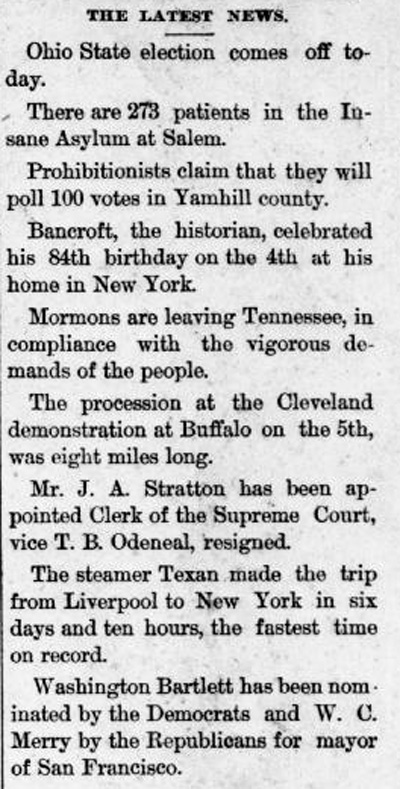 "Clipping reads: ""The Latest News: Ohio State election comes off today. There are 273 patients in the Insane Asylum at Salem. Prohibitionists claim that they will poll 100 votes in Yamhill County. Bancroft, the historian, celebrated his 84th birthday on the 4th at his home in New York. Mormons are leaving Tennessee, in compliance with the vigorous demands of the people. The procession at the Cleveland demonstration at Buffalo on the 5th, was eight miles long. Mr. J.A. Stratton has been appointed Clerk of the Supreme Court, vice T. B. Odeneal, resigned. The steamer Texan made the trip from Liverpool to New York in six days and ten hours, the fastest time on record. Washinton Bartlett has been nominated by the Democrats and W.C. Merry by the Republicans for mayor of San Francisco."""