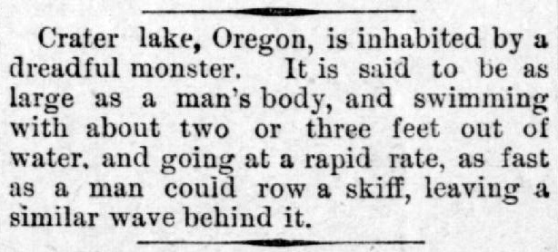 "Clipping reads: ""Crater Lake, Oregon, is inhabited by a dreadful monster. It is said to be as large as a man's body, and swimming with about two or three feet out of water, and going at a rapid rate, as fast as a man could row a skiff, leaving a similar wave behind it."""