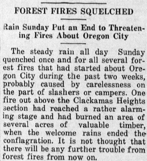 """Newspaper clipping reads: """"Forest Fires Squelched - Rain puts an end to threatening fires about Oregon City. The steady rain all day Sunday quenched once and for all several forest fires that had started about Oregon City during the past two weeks, probably caused by carelessness on the part of slashers or campers. One fire out above the Clackamas Heights section had reached a rather alarming stage and had burned an area of several acres of valuable timber, when the welcome rains ended the conflagration. It is not thought that there will be any further trouble from forest fires from now on."""