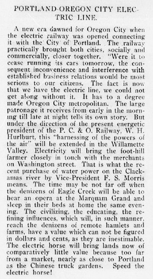 """Article reads: """"Portland - Oregon City Electric Line. A new era dawned for Oregon City when the electric railway was opened connecting it with the City of Portland. The railway practically brought both cities, socially and commercially, closer together. Were it to cease running its cars tomorrow, the consequent inconvinience and interference with established business relations would be most serious to our citizens. The fact is now that we have the electric line, we could not get along without it. It has to a degree made Oregon City metropolitan. The large patronage it receives from early in the morning till late at night tells its own story. But under the direction of the present energetic president of the P.C. & O. Railway, W.H. Hurlburt, this 'harnessing of the powers of the air' will be extended in the Willamette Valley. Electricity will bring the foot-hill farmer closely in touch with the merchants of Washington street. That is what the recent purchase of water power on the Clackamas River by Vice President F.S. Morris means. The time may be not far off when the denizens of Eagle Creek will be able to hear an opera at the Marquam Grand and sleep in their beds at home the same evening. The civilizing, the educating, the refining influences, which will, in such manner, reach the denizens of remote hamlets and farms, have a value which can not be figured in dollars and cents, as they are inestimable. The electric horse will bring lands now of comparatively little value because too far from a market, nearly as close to Portland as the Chinese truck gardens. Speed the electric horse!"""""""