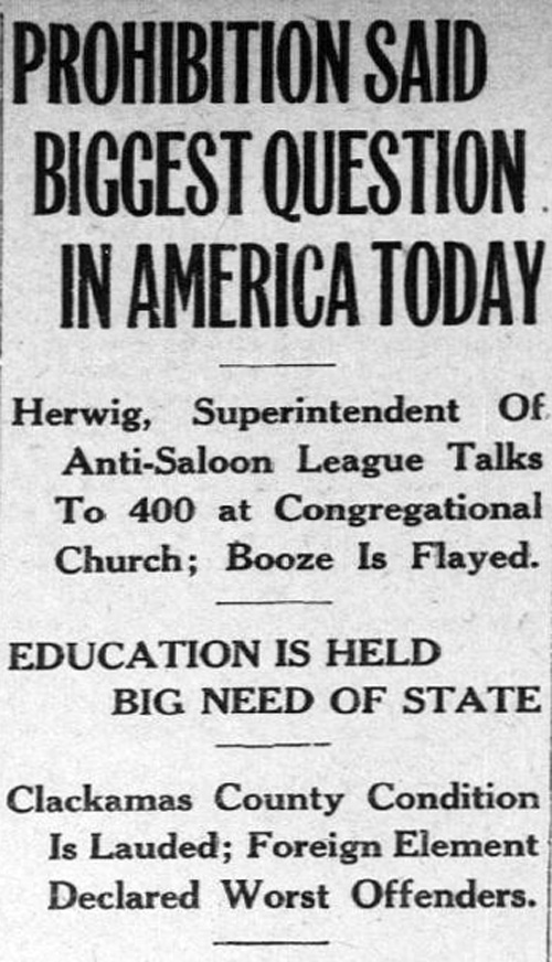 """Clipping from the Oregon City Enterprise reveals a sample of headlines from 1922: """"Prohibition Said Biggest Question in America Today. Herwig, Superintendent of Anti-Saloon League Talks to 400 at Congressional Church; Booze is Flayed. Education is Held Big Need of State. Clackamas County Condition is Lauded; Foreign Element Declared Worst Offenders."""""""