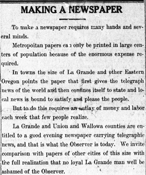 "Clipping from the La Grande Evening Observer reads: ""To make a newspaper requires many hands and several minds. Metropolitan papers can only be printed in large centers of population because of the enormous expense required. In towns the size of La Grande and other Eastern Oregon points the paper that first gives the telegraph news of the world and then confines itself to state and local news is bound to satisfy and please the people. But to do this requires an outlay of money and labor each week that few people realize. La Grande and Union and Wallowa counties are entitled to a good evening newspaper carrying telegraphic news, and that is what the Observer is today. We invite comparison with papers of other cities of this size with the full realization that no loyal La Grande man will be ashamed of the Observer."""