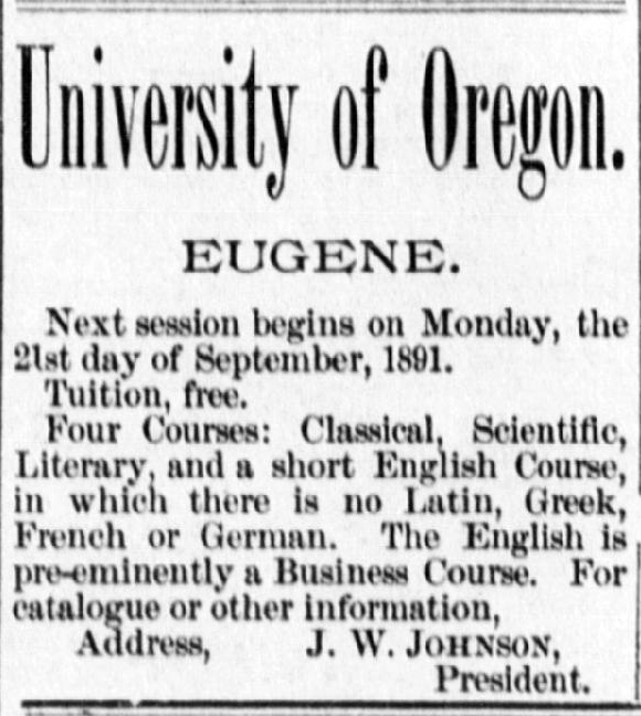 "Advertisement clipped from The Eugene City Guard reads: ""University of Oregon. Eugene. Next session begins on Monday, the 21st day of September, 1891. Tuition, free. Four courses: Classical, Scientific, Literary, and a short English course, in which there is no Latin, Greek, French or German. The English is pre-eminently a Business Course. For catalogue or other information, Address J.W. Johnson, President."""