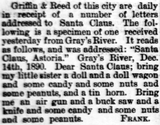 "Clipping reads: ""Griffin & Reed of this city are daily in receipt of a number of letters addressed to Santa Claus. The following is a specimen of one received yesterday from Gray's River. It reads as follows, and was addressed: 'Santa Claus, Astoria.' Gray's River, Dec. 14th, 1890. Dear Santa Claus; bring my little sister a doll and a doll wagon and some candy and some nuts and some peanuts, and a tin horn. Bring me an air gun and a buck saw and a knife and some candy and some nuts and some peanuts. Frank."