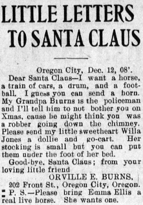 "Clipping reads: ""Little Letters to Santa Claus. Oregon City, Dec. 12, 1908. Dear Santa Claus - I want a horse, a train of cars, a drum, and a football. I guess you can send a horn. My Granpa Burns is the policeman and I'll tell him not to bother you on Xmas, cause he might think you was a robber going down the chimney. Please send my little sweetheart Willa Jones a dollie and go-cart. Her stocking is small but you can put them under the foot of her bed. Good-bye Sanrta Claus; from your loving little friend, Orville E. Burns, 202 Front St., Oregon City, Oregon. P.S. - Please bring Emma Ellis a real live horse. She wants one."""