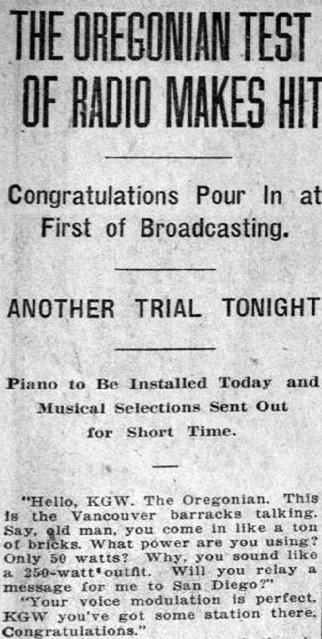 "Clipping from the Morning Oregonian reads: ""The Oregonian Test of Radio Makes Hit. Congratulations Pour in at First of Broadcasting. Another trial tonight. Piano to be installed today and musical selections sent out for short time. ""Hello, KGW. THe Oregonian. This is the Vancouver barracks talking. Say old man, you come in like a ton of bricks. What power are you using? Only 50 watts? Why, you sound like a 250-watt outfit. Will you relay a message for me to San Diego? Your voice modulation is perfect, KGW you've got some station there, Congratulations."""