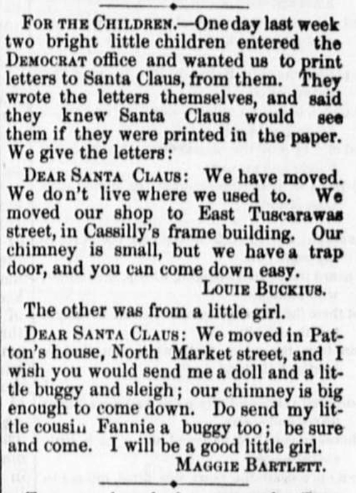 "Clipping reads: ""For the children - One day last week two bright little children entered the Democrat office and wanted us to print letters to Santa Claus, from them. They wrote the letters themselves, and said they knew Santa Claus would see them if they were printed in the paper. We give the letters: Dear Santa Claus: We have moved. We don't live where we used to. We moved our shop to East Tuscarawas street, in Cassilly's frame building. Our chimney is small, but we have a trap door, and you can come down easy. -Louie Buckius. The other was from a little girl. Dear Santa Claus: We moved in Patton's house, North Market street, and I wish you would send me a doll and a little buggy and sleigh; our chimney is big enough to come down. Do send my little cousin Fannie a buggie too; be sure and come. I will be a good little girl. -Maggie Bartlett."