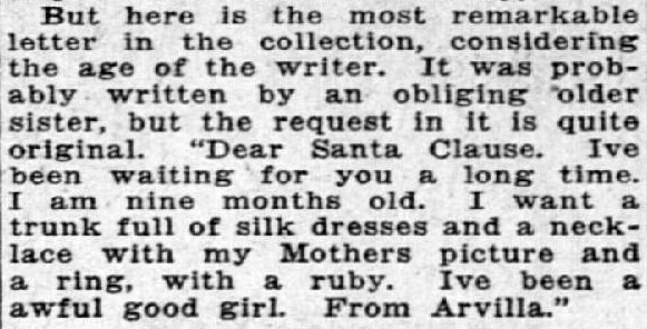 "Clipping reads: ""But here is the most remarkable letter in the collection, considering the age of the writer. It was probably written by an obliging older sister, but the request in it is quite original. 'Dear Santa Clause. I've been waiting for you for a long time. I am nine months old. I want a trunk fill of silk dresses and a necklace with my Mothers picture and a ring, with a ruby. I've been a awful good girl. From Arvilla.'"""