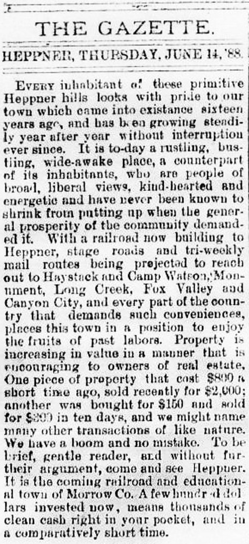 "Editorial from the Heppner Weekly Gazette reads: ""The Gazette. Heppner, Thursday, June 14, 1888. Everyy inhabitant of these primitive Heppner hills looks with pride to our town which came into existence sixteen years ago, and has been growing steadily year after year without interruption ever since. It is to-day a rustling, bustling, wide-awake place, a counterpart of its inhabitants, who are people of broad, liberal views, kind-hearted and energetic and have never been known to shrink from putting up when the general prosperity of the community demanded it. With a railroad now building to Heppner, stage roads and tri-weekly mail routes being projected to reach out to Haystack and Camp Watson, Monument, Long Creek, Fox Valley and Canyon City, and every part of the country that demands such conviniences, places this town in a position to enjoy the fruits of past labors. Property is increasing in value in a manner that is encouraging to owners of real estate. Once piece of property that cost $800 a short time ago, sold recently for $2000; another was bought for $150 and sold for $300 in ten days, and we might name many other transactions of like nature. We have a boom and no mistake. To be brief, gentle reader, come and see Heppner. It is the coming railroad and educational town of Morrow Co. A few hundred dollars invested now, means thousands of clean cash right in your pocket, and in comparatively short time."""