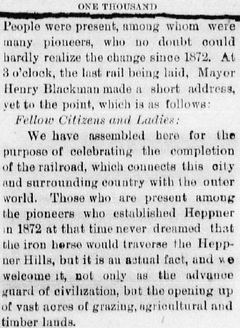 "Clipping from the Heppner Weekly Gazette reads: ""One thousand people were present, among whom were many pioneers, who no doubt could hardly realize the change since 1872. At 3 o'clock, the last rail being laid, Mayor Henry Blackman made a short address, yet to the point, which is as follows: 'Fellow Citizens and Ladies: We have assembled here for the purpose of celebrating the completion of the railroad, which connects this city and surrounding country with the outer world. Those who are present among the pioneers who established Heppner in 1872 at that time never dreamed that the iron horse would traverse the Heppner Hills, but it is an actual fact, and we welcome it, not only as the advance guard of civilization, but the opening up of vast acres of grazing, agricultural and timber lands.' """