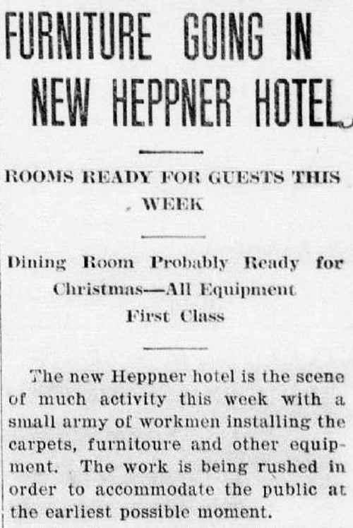 "Clipping reads: ""Furniture Going in New Heppner Hotel. Rooms ready for guests this week. Dining room probably ready for Christmas - All Equipment First Class. The new Heppner hotel is the scene of much activity this week with a small army of workment installing the carpets, furniture and other equipment. The work is being rushed in order to accomodate the public at the earliest possible moment."