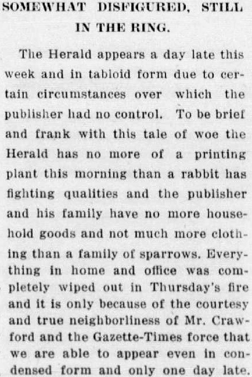 "Clipping reads: "" Somewhat Disfigured, Still in the Ring. The Herald appears a day late this week and in tabloid form due to certain circumstances over which the publisher had no control. To be brief and frank with this tale of woe the Herald has no more of a printing plant this morning than a rabbit has fighting qualities and the publisher and his family have no more household goods and not much more clothing than a family of sparrows. Everything in home and office was completely wiped out in Thursday's fire and it is only because of the courtesy and true neighborliness of Mr. Crawford and the Gazette-Times force that we are able to appear even in condensed form and only one day late."""