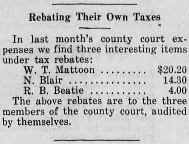 Rebating their own taxes. In last month's county court expenses we find three interesting items under tax rebates: W.T. Mattoon...$20.20, N. Blair...$14.30, R.B. Beatie...$4.00. The above rebates are to the three members of the county court, audited by themselves.