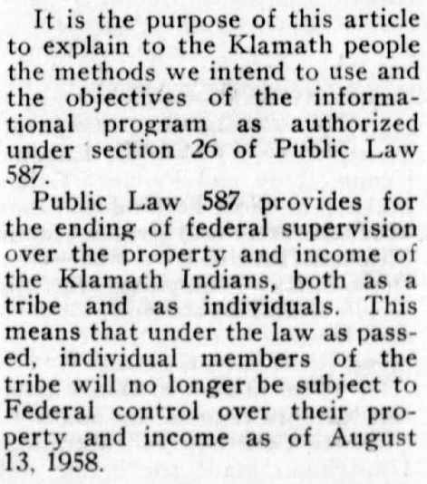 "Clipping reads: ""It is the purpose of this article to explain to the Klamath people the methods we intend to use and the objectives of the informational program as authorized under section 26 of Public Law 587. Public Law 587 provides for the ending of federal supervision over the property and income of the Klamath Indians, both as a tribe and as individuals. This means that under the law as passed, individual members of the tribe will no longer be subject to Federal control over their property and income as of August 13, 1958."""
