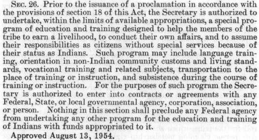 Sec. 26. Prior to the issuance of a proclamation in accordance with the provisions of section 18 of this Act, the Secretary is authorized to undertake, within the limits of available appropriations, a special program of education and training designed to help the members of the tribe earn a livelihood, to conduct their own affairs, and to assume their responsibilities as citizens without special services because of their status as Indians. Such program may include language training, orientation in non-indian community customs and living standards, vocational training and related subjects, transportation to the place of training or instruction, and subsistence during the course of training or instruction. For the purposes of such program the Secretary is authorized to enter into contracts or agreements with any Federal, State, or local government agency, corporation, association, or person. Nothing in this section shall preclude any Federal agency from undertaking any other program for the education and training of Indians with funds appropriated to it. Approved August 13, 1954.""