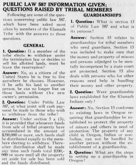 "Clipping reads: ""Public Law 587 Information Given; Questions Raised by Tribal Members. Following are some of the questions concerning public law 587, which have been asked most often by members of the Klamath Tribe with the answers to those questions. General: 1. Question: If a member of the tribe elects to withdraw under the termination law or decides to sell his allotted lands, must he leave the reservation? Answer: No, as a citizen of the United States he is free to live anywhere he chooses. However, if he sells his land to another person, he can no longer live on those lands without the new owner's permission. 2. Question: Under Public Law 587, at what point will cash payment be made to those who wish to withdraw from the tribe? Answer: Under section 5 a (3), it is provided that whenever funds from sale of tribal property have accumulated in the amount of $200,000 or more, such funds shall be distributed equally to the members electing to withdraw. Thereafter distribution shall be made any time such funds total $200,000 or more until all the property set aside for sale has been sold and the funds distributed. Guardianships: 1. Question: What is section 15 of Public Law 587 and what is its purpose? Answer: Section 15 relates to guardianships for tribal members who need guardians. Section 15 was included to make sure that the money and property of minors and persons adjudged to be mentally incompetent by a state court are protected. Section 15 also deals with persons who for other reasons need help in handling their money and other property. 2. Question: Were guardianship law established for the Klamath Indians only? Answer: No, section 15 conforms to existing laws in Oregon requiring that guardianships be established to protect the property of minors and others in need of protection. The property of any child in Orgon, Indian or non Indian, can not be handled by another person without the establishment of a guardianship. 3. Question: What are the steps in setting up a guardianship in Oregon?"""