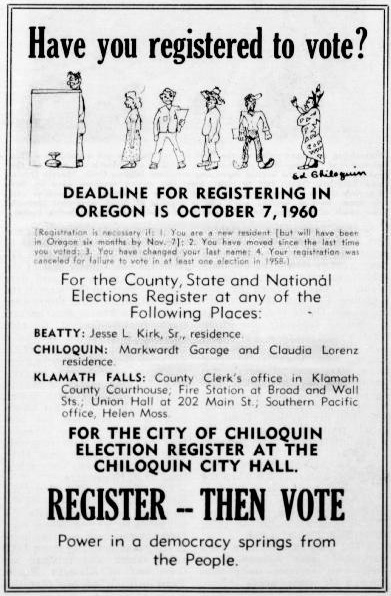 "Advertisement says ""Have You Registered to Vote? Deadline for registration in Oregon is October 7, 1960...For the City of Chiloquin election register at the Chiloquin City Hall. Register, then vote. Power in a democracy springs from the People."" Illustration shows a line of different people waiting to go to the voting booth, with a stereotypical-looking Native American, labeled ""Ed Chilquin"", at the end of the line."