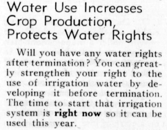 """Water Use Increases Crop Production, Protects Water Rights. Will you have any water rights after termination? You can greatly strengthen your right to the use of irrigation water by developing it before termination. The time to start that irrigation system is right now so it can be used this year."""