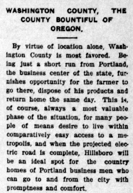 "Article from the Hillsboro Argus states: ""Washington County, the county bountiful of Oregon. By virtue of location alone, Washington County is most favored. Being just a short run from Portland, the business center of the state, furnishes opportunity for the farmer to go there, dispose of his products and return home the same day. This is, of course, always a most valuable phase of the situation, for many people of means desire to live within comparatively easy access to a metropolis, and when the projected electric road is complete, Hillsboro will be an ideal spot for the country homes of Portland business men who can go to and from the city with promptness and comfort."""
