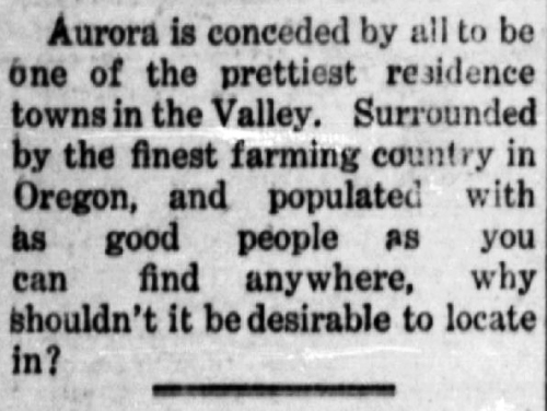 "Clipping reads: ""Aurora is conceded by all to be one of the prettiest residence towns in the Valley. Surrounded by the finest farming country in Oregon, and populated with as good people as you can find anywhere, why shouldn't it be desirable to locate in?"""