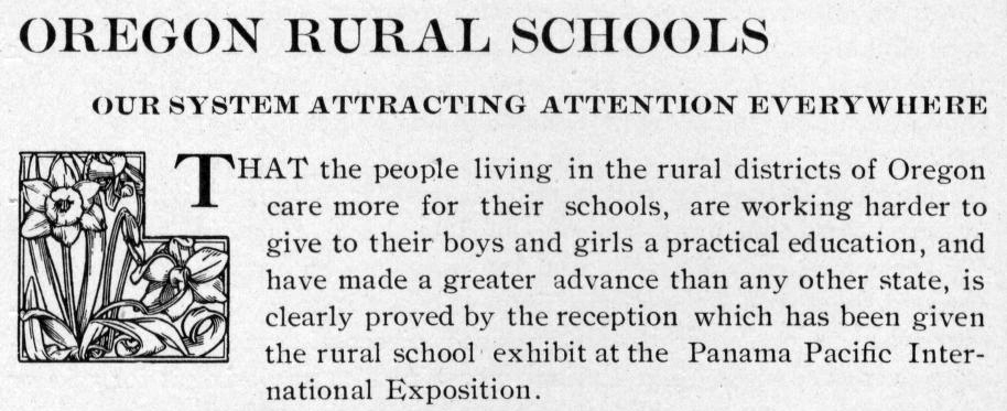 "Clipping from the Chemawa American reads: ""Oregon Rural Schools: our system attracting attention everywhere. That the people living in rural districts of Oregon care more for their schools, are working harder to give their boys and girls a practical education, and have made a greater advance than any other state, is clearly proved by the reception which has been given the rural school  exhibit at the Panama Pacific International Exposition."""