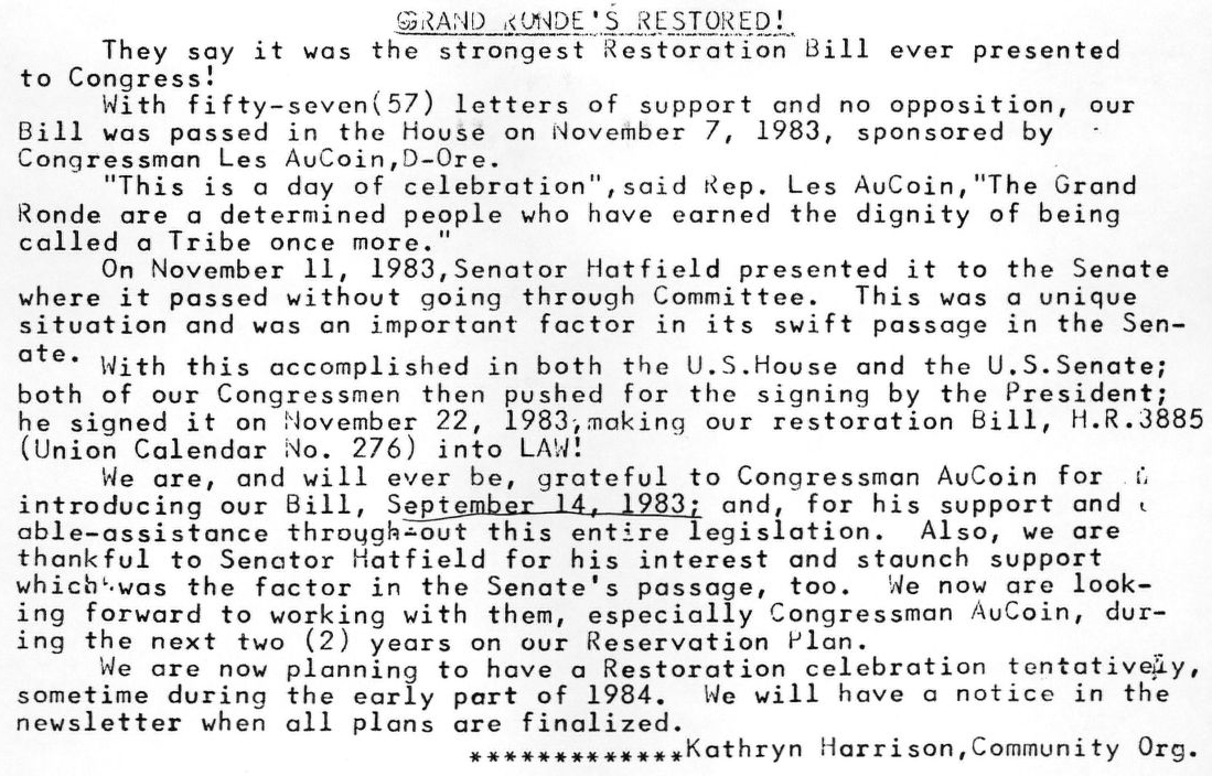 "Clipping reads: ""Grand Ronde's Restored! They say it was the strongest Restoration Bill ever presented to Congress! WIth fifty-seven letters of support and no opposition, our Bill was passed in the House on November 7, 1983, sponsored by Congressman Les AuCoin, D-Ore. 'This is a day of celebration,' said Rep. Les AuCoin, 'The Grand Ronde are a determined people who have earned the dignity of being called a Tribe once more.' On Nov. 11, 1983, Senator Hatfield presented it to the Senate where it passed without going through Committee. THis was a unique situation and was an important factor in its swift passage in the Senate. With this accomplished in both the U.S. House and the U.S. Senate; both of our Congressmen then pushed for the signing by the President; he signed it on Nov. 22, 1983, making our restoration Bill, H.R. 3885 (Union Calendar No. 276) into LAW! We are, and will ever be, grateful to Congressman AuCoin for introducing our Bill, Sept. 14, 1983; and, for his support and able-assistance throughout this entire legislation. Also, we are thankful to Senator Hatfield for his interest and staunch support which was the factor in the Senate's passage too. We are now looking forward to working with them, especially Congressman AuCoin, during the next two years on our Reservation Plan. We are now planning to have a Restoration celebration tentatively, sometime during the early part of 1984. We will have a notice in the newsletter when all plans are finalized. -Kathryn Harrison, Community Org."""